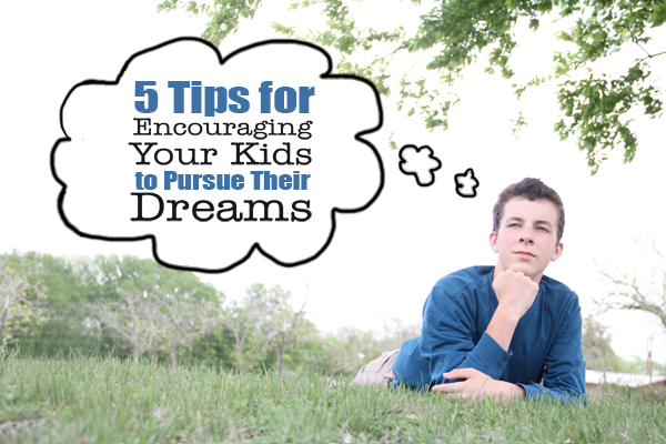 Tips for encouraging your kids to pursue their dreams!
