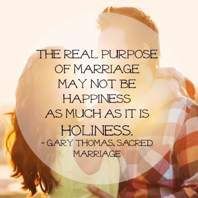 The real purpose of marriage may not be happiness as much as it is holiness. -Gary L. Thomas, Sacred Marriage