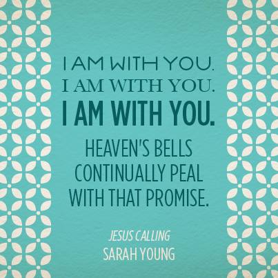 I Am With You. Heaven's Bell's continually peal with that promise.  Jesus Calling by Sarah Young